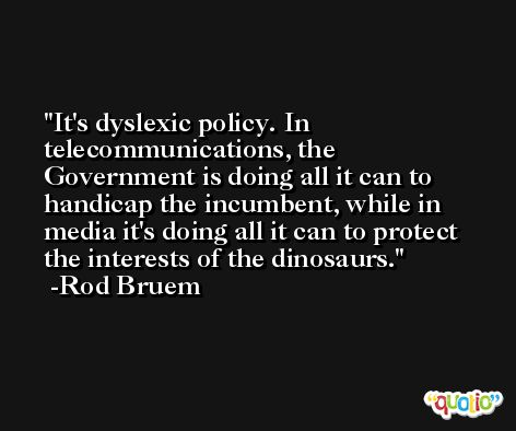 It's dyslexic policy. In telecommunications, the Government is doing all it can to handicap the incumbent, while in media it's doing all it can to protect the interests of the dinosaurs. -Rod Bruem