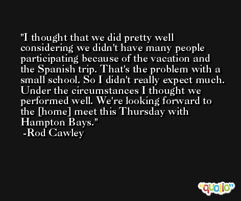I thought that we did pretty well considering we didn't have many people participating because of the vacation and the Spanish trip. That's the problem with a small school. So I didn't really expect much. Under the circumstances I thought we performed well. We're looking forward to the [home] meet this Thursday with Hampton Bays. -Rod Cawley