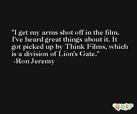 I get my arms shot off in the film. I've heard great things about it. It got picked up by Think Films, which is a division of Lion's Gate. -Ron Jeremy