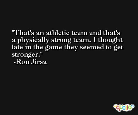 That's an athletic team and that's a physically strong team. I thought late in the game they seemed to get stronger. -Ron Jirsa