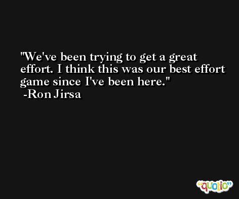 We've been trying to get a great effort. I think this was our best effort game since I've been here. -Ron Jirsa