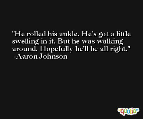 He rolled his ankle. He's got a little swelling in it. But he was walking around. Hopefully he'll be all right. -Aaron Johnson