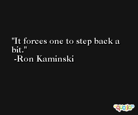 It forces one to step back a bit. -Ron Kaminski