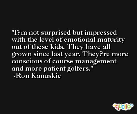 I?m not surprised but impressed with the level of emotional maturity out of these kids. They have all grown since last year. They?re more conscious of course management and more patient golfers. -Ron Kanaskie
