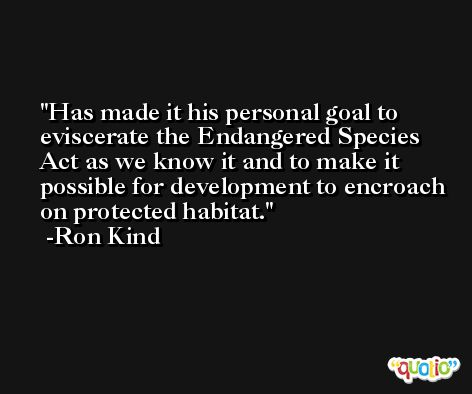 Has made it his personal goal to eviscerate the Endangered Species Act as we know it and to make it possible for development to encroach on protected habitat. -Ron Kind
