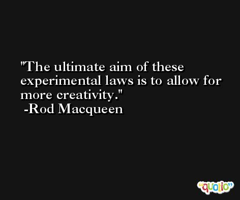 The ultimate aim of these experimental laws is to allow for more creativity. -Rod Macqueen