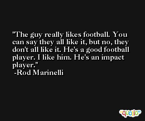 The guy really likes football. You can say they all like it, but no, they don't all like it. He's a good football player. I like him. He's an impact player. -Rod Marinelli