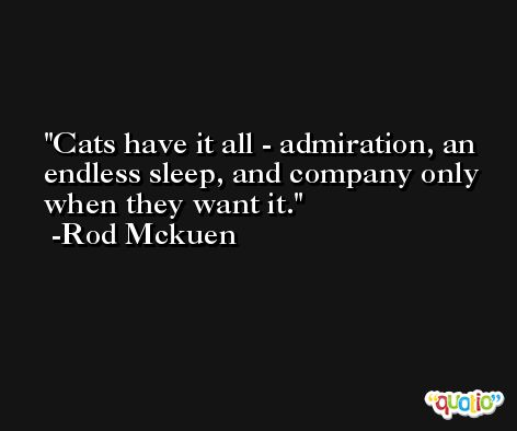 Cats have it all - admiration, an endless sleep, and company only when they want it. -Rod Mckuen