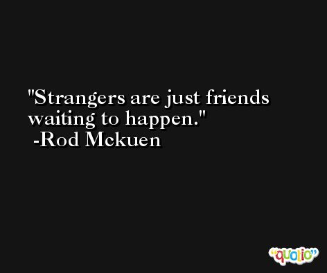 Strangers are just friends waiting to happen. -Rod Mckuen