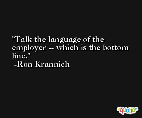 Talk the language of the employer -- which is the bottom line. -Ron Krannich
