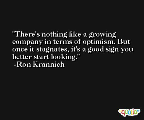 There's nothing like a growing company in terms of optimism. But once it stagnates, it's a good sign you better start looking. -Ron Krannich