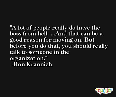 A lot of people really do have the boss from hell. ...And that can be a good reason for moving on. But before you do that, you should really talk to someone in the organization. -Ron Krannich