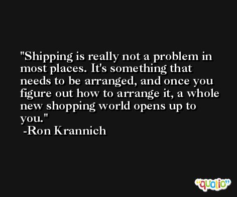 Shipping is really not a problem in most places. It's something that needs to be arranged, and once you figure out how to arrange it, a whole new shopping world opens up to you. -Ron Krannich