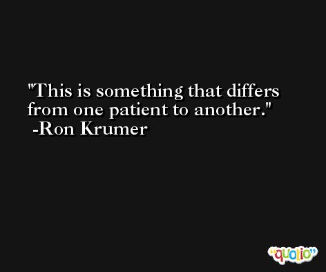This is something that differs from one patient to another. -Ron Krumer