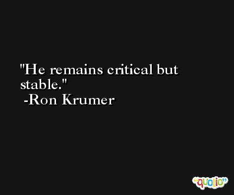 He remains critical but stable. -Ron Krumer