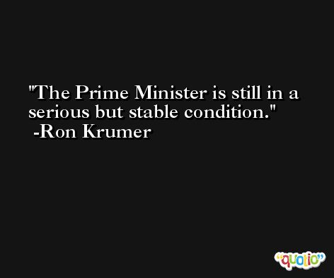 The Prime Minister is still in a serious but stable condition. -Ron Krumer
