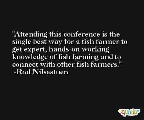 Attending this conference is the single best way for a fish farmer to get expert, hands-on working knowledge of fish farming and to connect with other fish farmers. -Rod Nilsestuen
