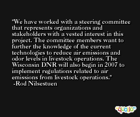 We have worked with a steering committee that represents organizations and stakeholders with a vested interest in this project. The committee members want to further the knowledge of the current technologies to reduce air emissions and odor levels in livestock operations. The Wisconsin DNR will also begin in 2007 to implement regulations related to air emissions from livestock operations. -Rod Nilsestuen