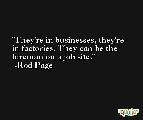 They're in businesses, they're in factories. They can be the foreman on a job site. -Rod Page