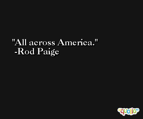 All across America. -Rod Paige