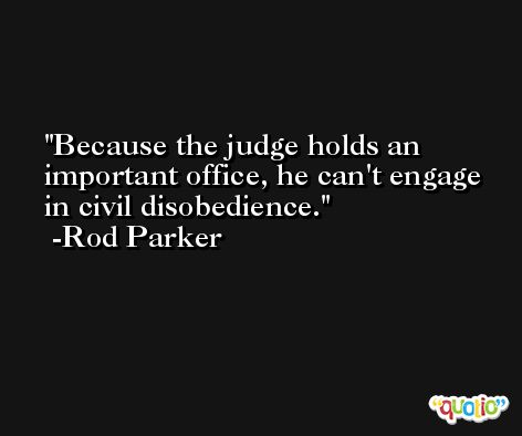 Because the judge holds an important office, he can't engage in civil disobedience. -Rod Parker