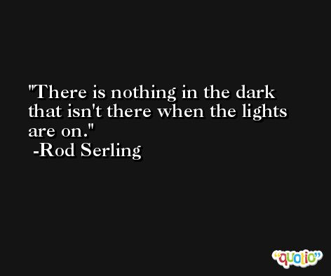 There is nothing in the dark that isn't there when the lights are on. -Rod Serling