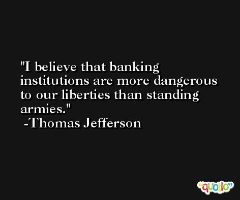 I believe that banking institutions are more dangerous to our liberties than standing armies.  -Thomas Jefferson
