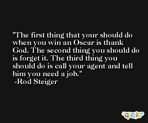 The first thing that your should do when you win an Oscar is thank God. The second thing you should do is forget it. The third thing you should do is call your agent and tell him you need a job. -Rod Steiger