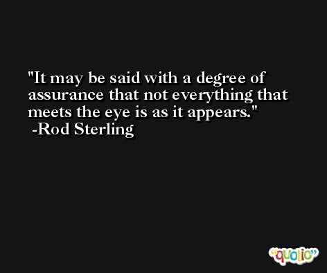 It may be said with a degree of assurance that not everything that meets the eye is as it appears. -Rod Sterling