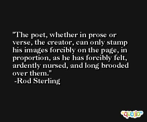 The poet, whether in prose or verse, the creator, can only stamp his images forcibly on the page, in proportion, as he has forcibly felt, ardently nursed, and long brooded over them. -Rod Sterling