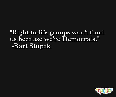 Right-to-life groups won't fund us because we're Democrats. -Bart Stupak