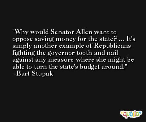 Why would Senator Allen want to oppose saving money for the state? ... It's simply another example of Republicans fighting the governor tooth and nail against any measure where she might be able to turn the state's budget around. -Bart Stupak