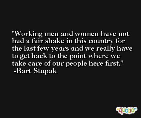 Working men and women have not had a fair shake in this country for the last few years and we really have to get back to the point where we take care of our people here first. -Bart Stupak