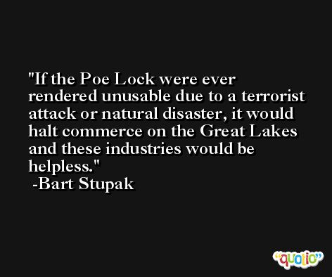 If the Poe Lock were ever rendered unusable due to a terrorist attack or natural disaster, it would halt commerce on the Great Lakes and these industries would be helpless. -Bart Stupak
