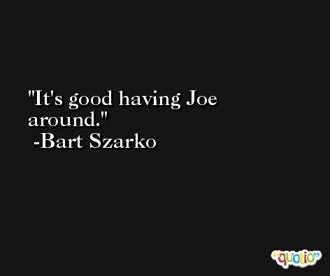It's good having Joe around. -Bart Szarko