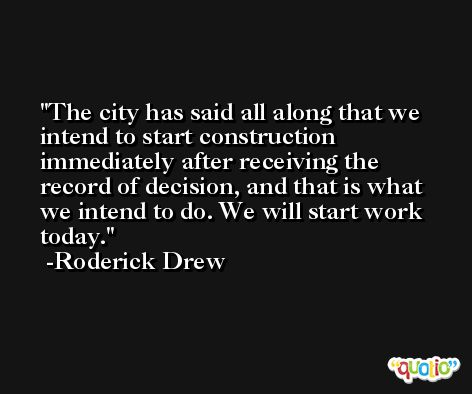 The city has said all along that we intend to start construction immediately after receiving the record of decision, and that is what we intend to do. We will start work today. -Roderick Drew
