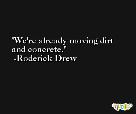 We're already moving dirt and concrete. -Roderick Drew