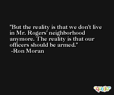 But the reality is that we don't live in Mr. Rogers' neighborhood anymore. The reality is that our officers should be armed. -Ron Moran