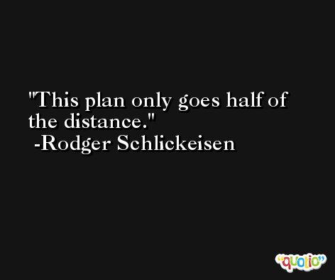 This plan only goes half of the distance. -Rodger Schlickeisen