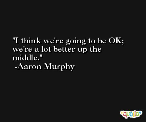 I think we're going to be OK; we're a lot better up the middle. -Aaron Murphy