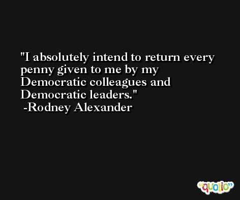 I absolutely intend to return every penny given to me by my Democratic colleagues and Democratic leaders. -Rodney Alexander