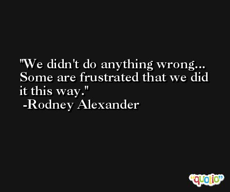 We didn't do anything wrong... Some are frustrated that we did it this way. -Rodney Alexander