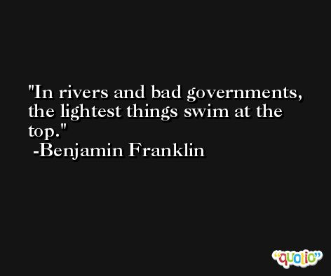 In rivers and bad governments, the lightest things swim at the top. -Benjamin Franklin
