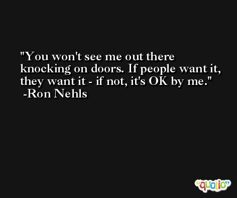 You won't see me out there knocking on doors. If people want it, they want it - if not, it's OK by me. -Ron Nehls