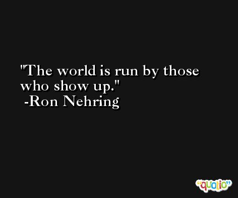 The world is run by those who show up. -Ron Nehring