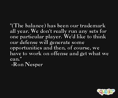 (The balance) has been our trademark all year. We don't really run any sets for one particular player. We'd like to think our defense will generate some opportunities and then, of course, we have to work on offense and get what we can. -Ron Nesper