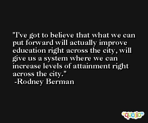 I've got to believe that what we can put forward will actually improve education right across the city, will give us a system where we can increase levels of attainment right across the city. -Rodney Berman