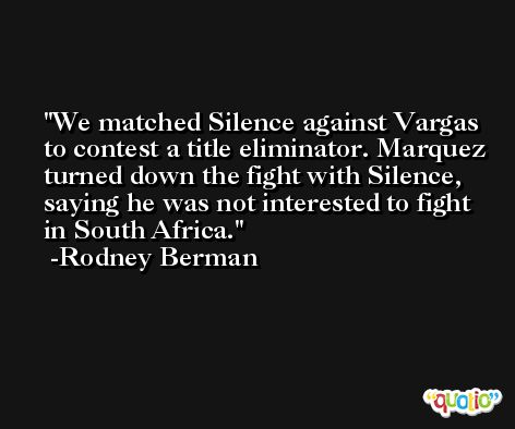 We matched Silence against Vargas to contest a title eliminator. Marquez turned down the fight with Silence, saying he was not interested to fight in South Africa. -Rodney Berman