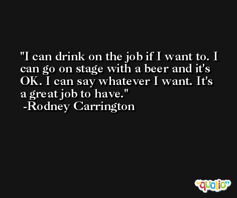 I can drink on the job if I want to. I can go on stage with a beer and it's OK. I can say whatever I want. It's a great job to have. -Rodney Carrington