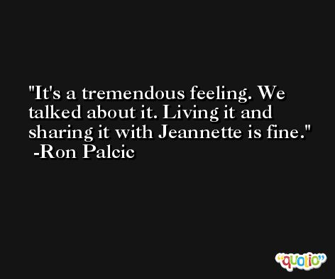 It's a tremendous feeling. We talked about it. Living it and sharing it with Jeannette is fine. -Ron Palcic